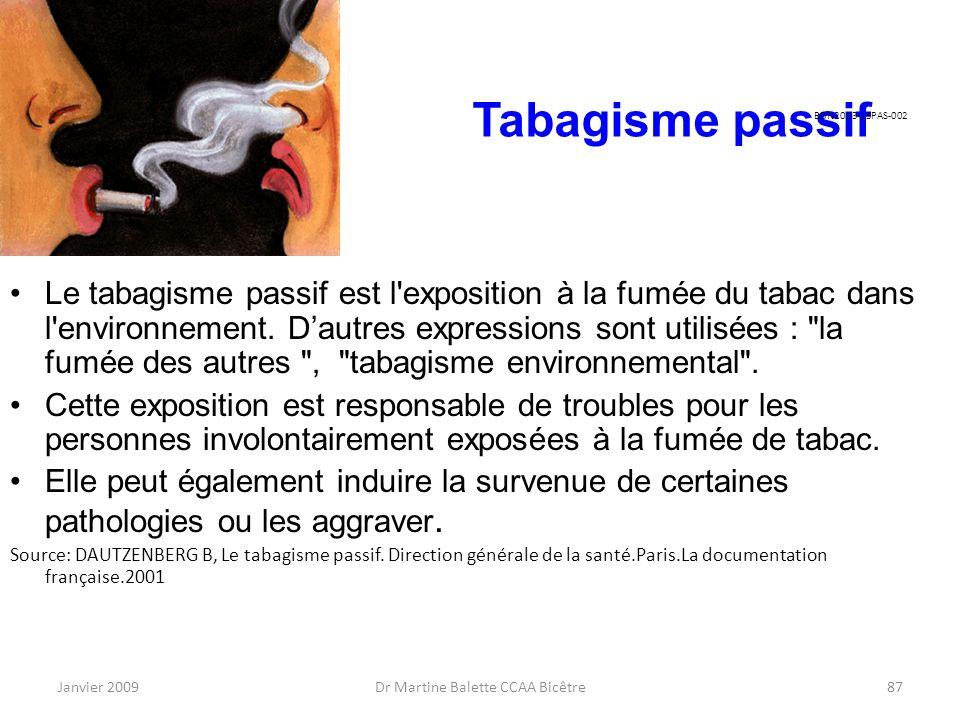 Janvier 2009Dr Martine Balette CCAA Bicêtre87 Tabagisme passif Le tabagisme passif est l'exposition à la fumée du tabac dans l'environnement. Dautres