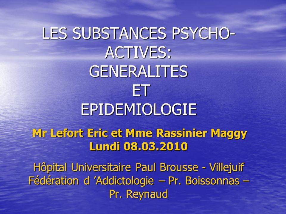 LES SUBSTANCES PSYCHO- ACTIVES: GENERALITES ET EPIDEMIOLOGIE Mr Lefort Eric et Mme Rassinier Maggy Lundi 08.03.2010 Hôpital Universitaire Paul Brousse