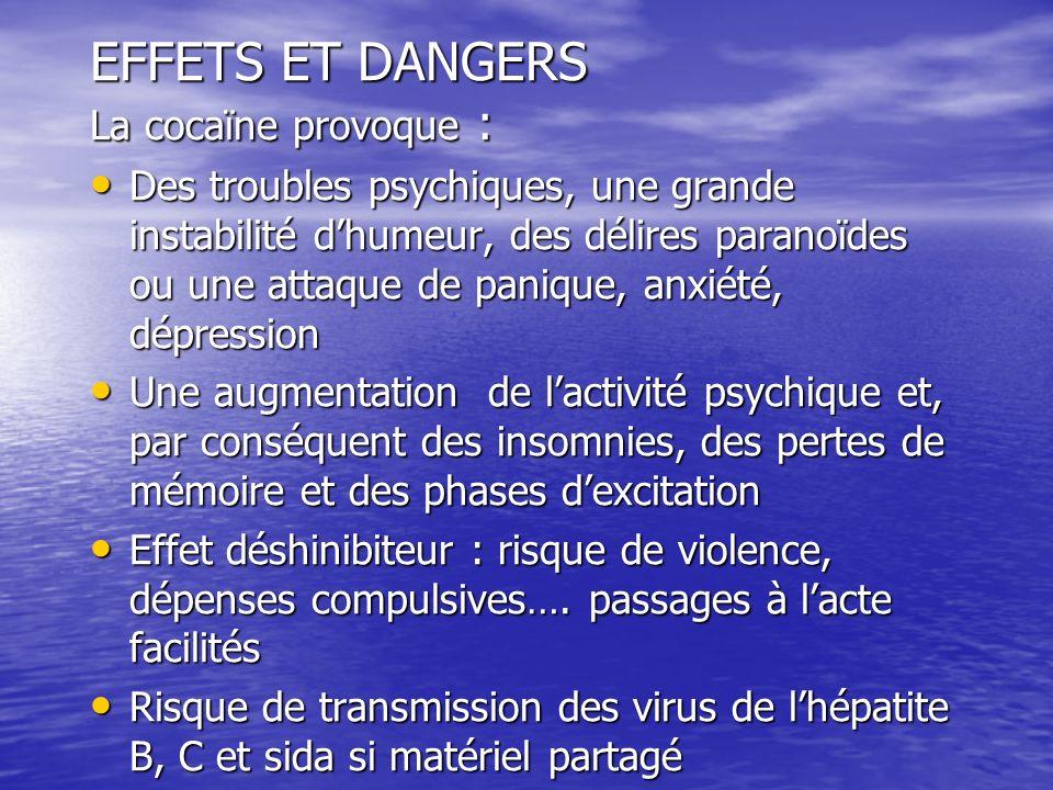 EFFETS ET DANGERS La cocaïne provoque : Des troubles psychiques, une grande instabilité dhumeur, des délires paranoïdes ou une attaque de panique, anx