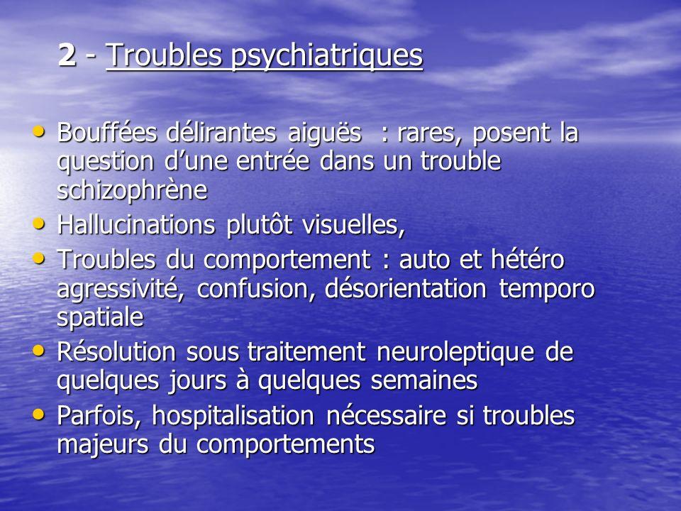 2 - Troubles psychiatriques Bouffées délirantes aiguës : rares, posent la question dune entrée dans un trouble schizophrène Bouffées délirantes aiguës