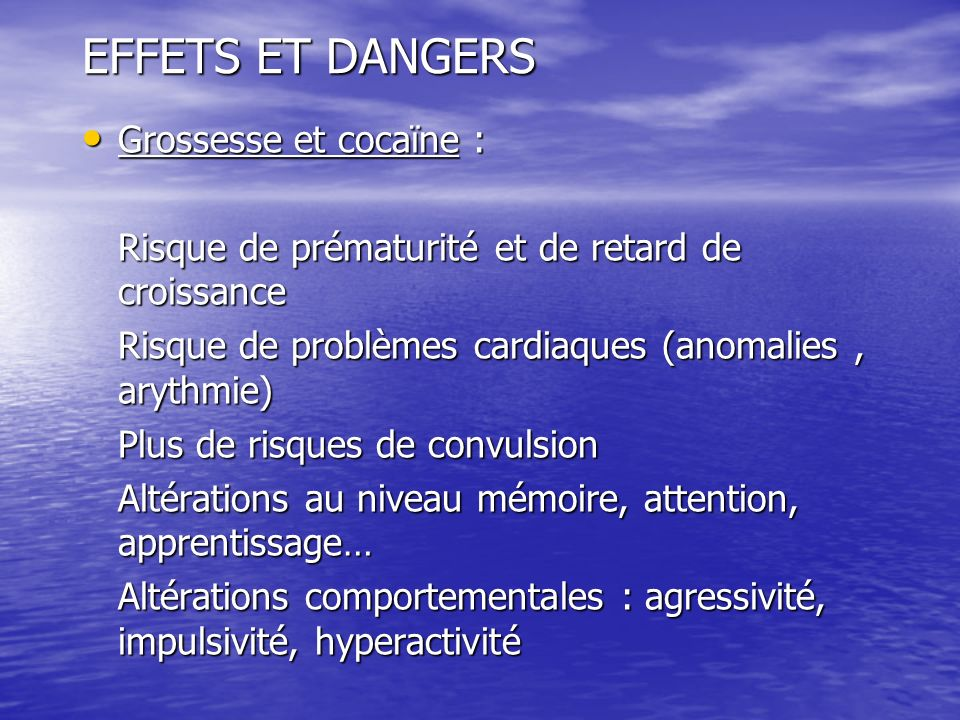 EFFETS ET DANGERS Grossesse et cocaïne : Grossesse et cocaïne : Risque de prématurité et de retard de croissance Risque de problèmes cardiaques (anoma