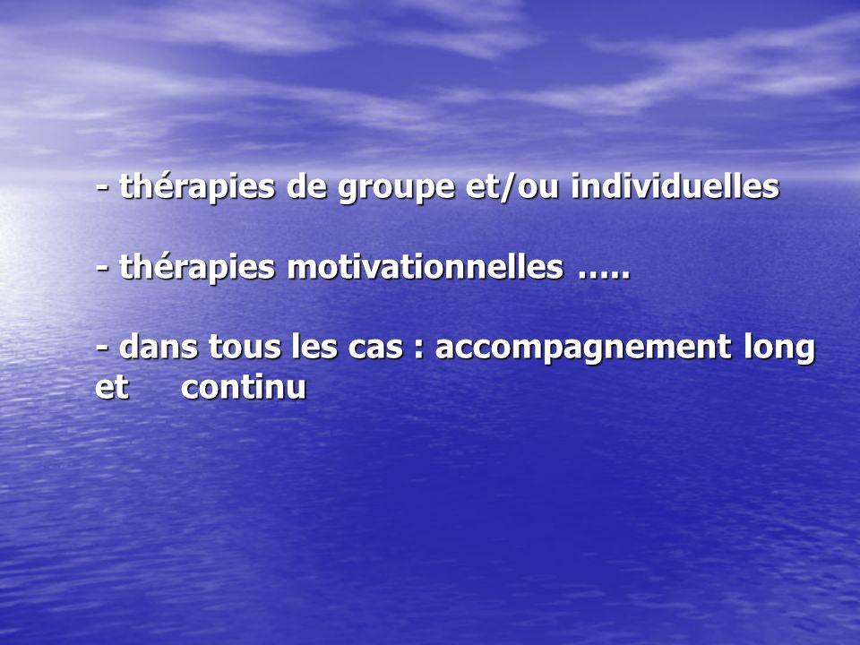 - thérapies de groupe et/ou individuelles - thérapies motivationnelles ….. - dans tous les cas : accompagnement long et continu