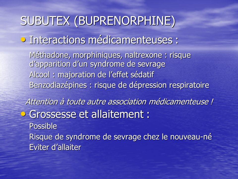 SUBUTEX (BUPRENORPHINE) Interactions médicamenteuses : Interactions médicamenteuses : Méthadone, morphiniques, naltrexone : risque dapparition dun syn