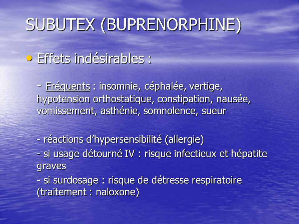 SUBUTEX (BUPRENORPHINE) Effets indésirables : Effets indésirables : - Fréquents : insomnie, céphalée, vertige, hypotension orthostatique, constipation