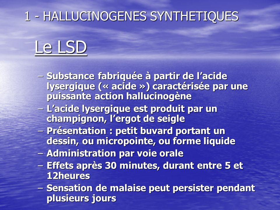 1 - HALLUCINOGENES SYNTHETIQUES Le LSD –Substance fabriquée à partir de lacide lysergique (« acide ») caractérisée par une puissante action hallucinog