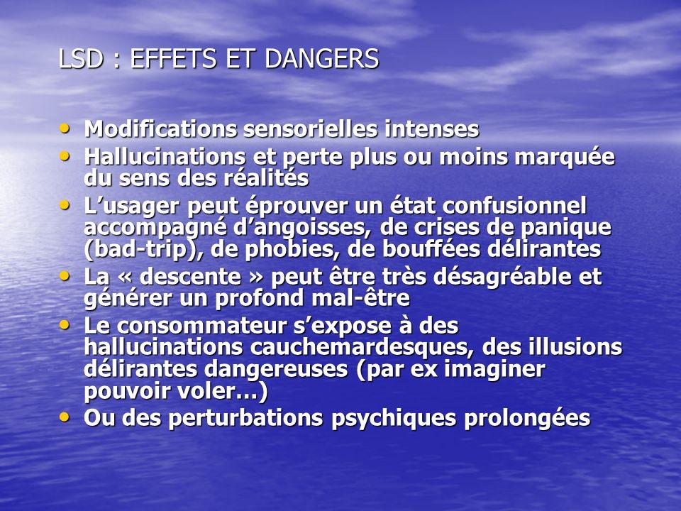 LSD : EFFETS ET DANGERS Modifications sensorielles intenses Modifications sensorielles intenses Hallucinations et perte plus ou moins marquée du sens
