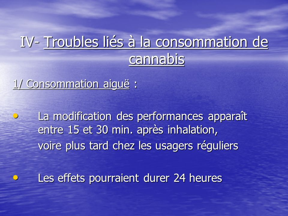 IV- Troubles liés à la consommation de cannabis 1/ Consommation aiguë : La modification des performances apparaît entre 15 et 30 min. après inhalation
