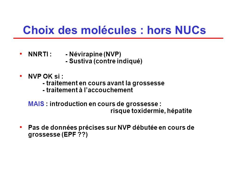Choix des molécules : hors NUCs NNRTI : - Névirapine (NVP) - Sustiva (contre indiqué) NVP OK si : - traitement en cours avant la grossesse - traitement à laccouchement MAIS : introduction en cours de grossesse : risque toxidermie, hépatite Pas de données précises sur NVP débutée en cours de grossesse (EPF ??)