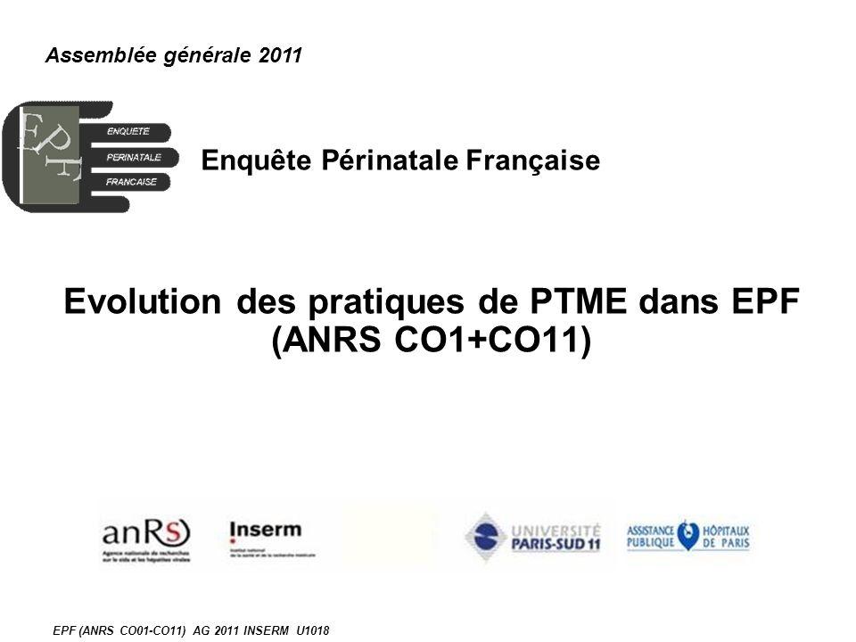 EPF (ANRS CO01-CO11) AG 2011 INSERM U1018 Enquête Périnatale Française Evolution des pratiques de PTME dans EPF (ANRS CO1+CO11) Assemblée générale 201