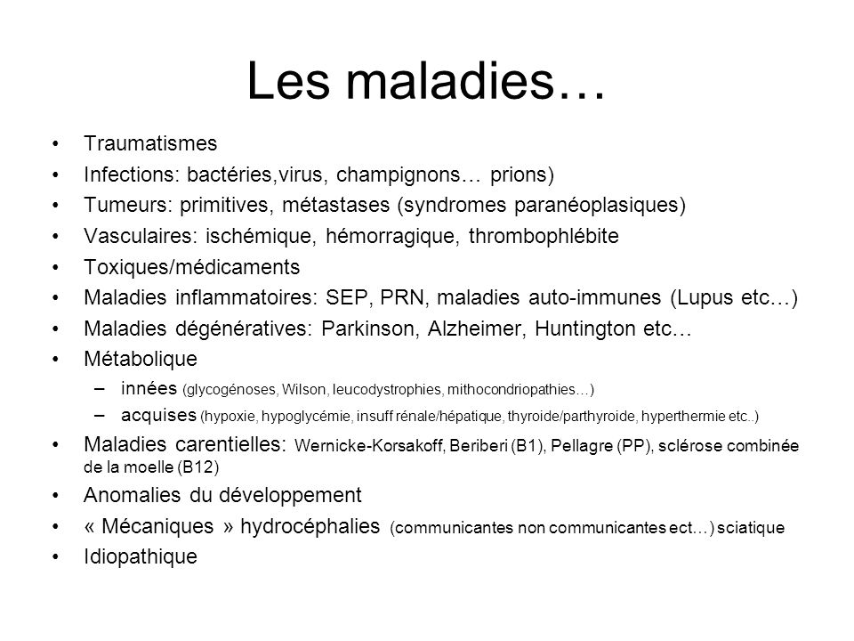 Les maladies… Traumatismes Infections: bactéries,virus, champignons… prions) Tumeurs: primitives, métastases (syndromes paranéoplasiques) Vasculaires: