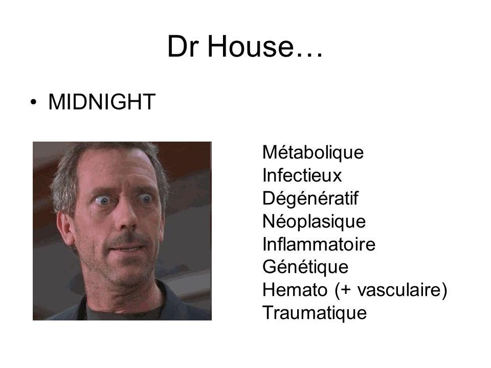 Dr House… MIDNIGHT Métabolique Infectieux Dégénératif Néoplasique Inflammatoire Génétique Hemato (+ vasculaire) Traumatique