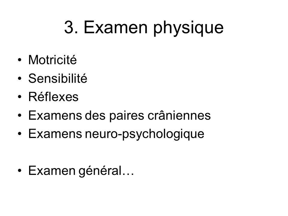 3. Examen physique Motricité Sensibilité Réflexes Examens des paires crâniennes Examens neuro-psychologique Examen général…