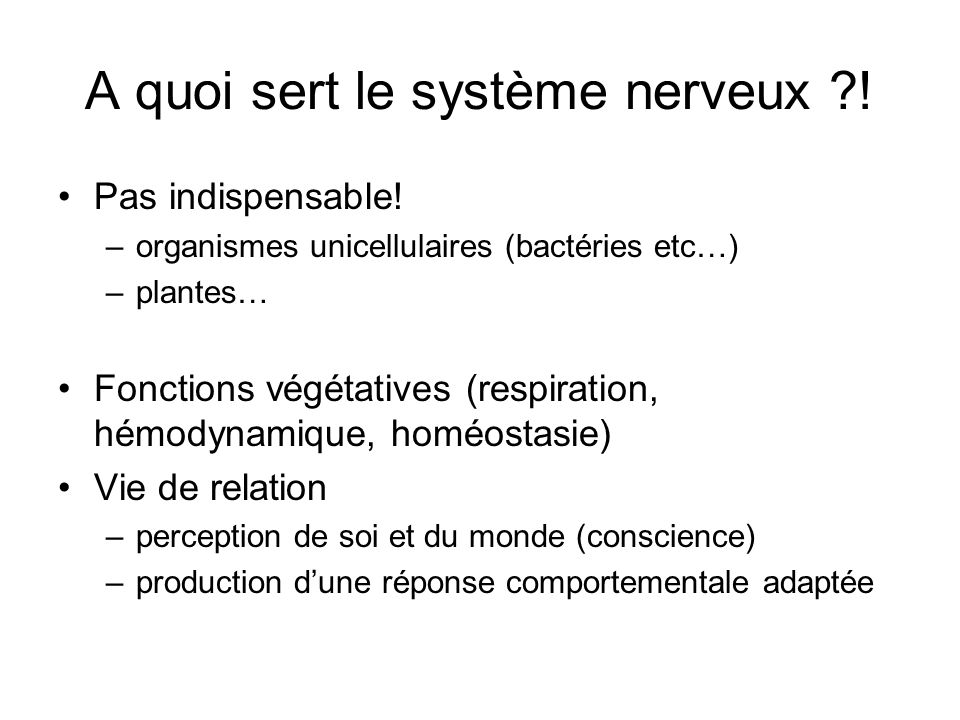 A quoi sert le système nerveux ?! Pas indispensable! –organismes unicellulaires (bactéries etc…) –plantes… Fonctions végétatives (respiration, hémodyn