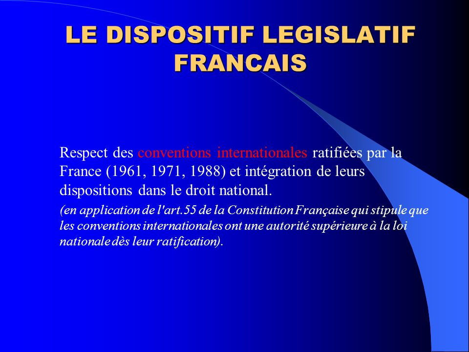 LE DISPOSITIF LEGISLATIF FRANCAIS Respect des conventions internationales ratifiées par la France (1961, 1971, 1988) et intégration de leurs dispositi