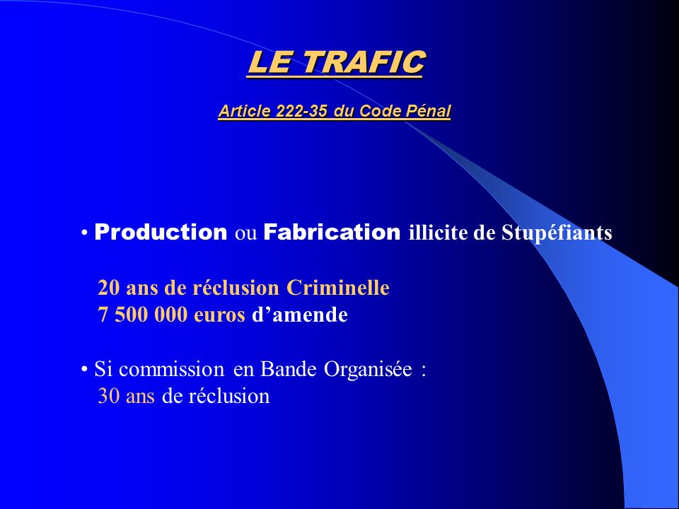LE TRAFIC Article 222-35 du Code Pénal Production ou Fabrication illicite de Stupéfiants 20 ans de réclusion Criminelle 7 500 000 euros damende Si com