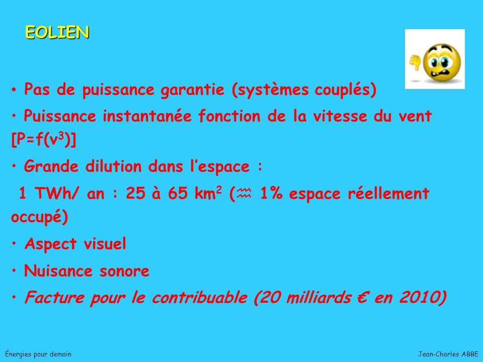 Jean-Charles ABBE Patrimoine naturel très riche Potentiel acceptable : – – sur terre : 70 TWh/ an – – offshore : 230 TWh/ an (consommations UE, 1900 Twh/an, et France, 400 Twh/ an) France : EOLE 2005 Démontrer la compétitivité éolien Offrir à des industriels une vitrine technologique juillet 96 : 50 MW mars 98 : 100 MW 2005 : 250 à 500 MW EOLIEN