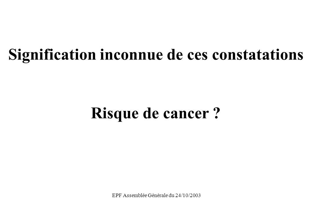 EPF Assemblée Générale du 24/10/2003 Signification inconnue de ces constatations Risque de cancer