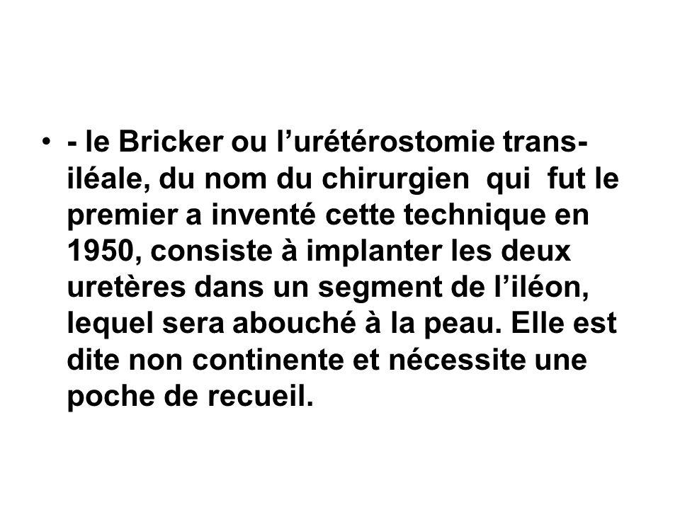 - le Bricker ou lurétérostomie trans- iléale, du nom du chirurgien qui fut le premier a inventé cette technique en 1950, consiste à implanter les deux