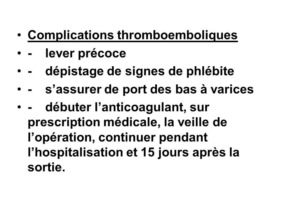 Complications thromboemboliques -lever précoce -dépistage de signes de phlébite -sassurer de port des bas à varices -débuter lanticoagulant, sur presc