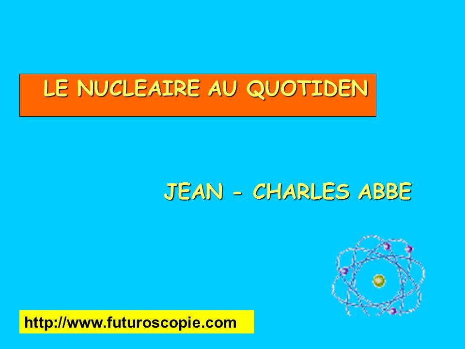 LE NUCLEAIRE AU QUOTIDEN JEAN - CHARLES ABBE http://www.futuroscopie.com