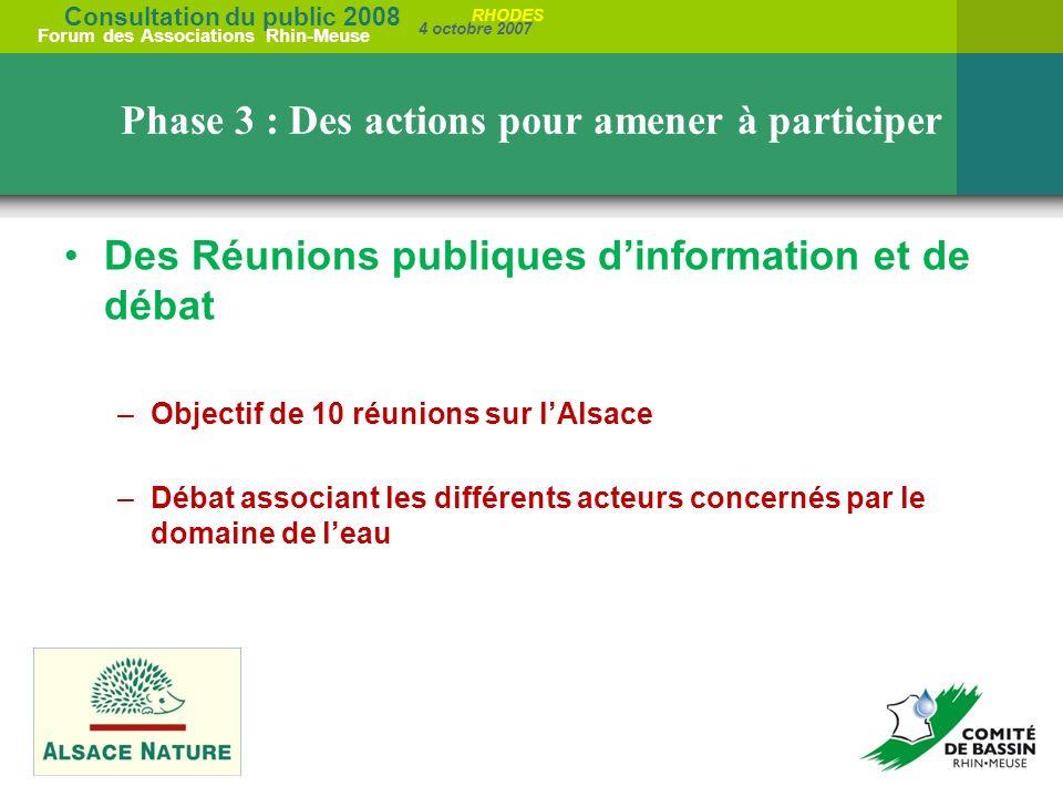 Consultation du public 2008 Forum des Associations Rhin-Meuse 4 octobre 2007 RHODES Phase 3 : Des actions pour amener à participer Des Réunions publiques dinformation et de débat –Objectif de 10 réunions sur lAlsace –Débat associant les différents acteurs concernés par le domaine de leau