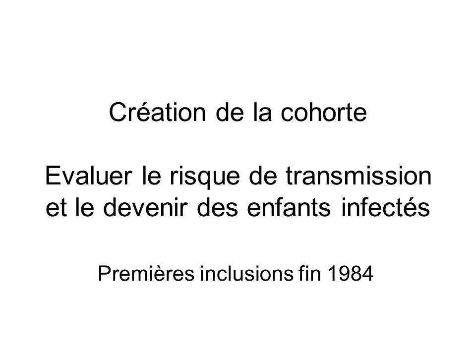 Création de la cohorte Evaluer le risque de transmission et le devenir des enfants infectés Premières inclusions fin 1984
