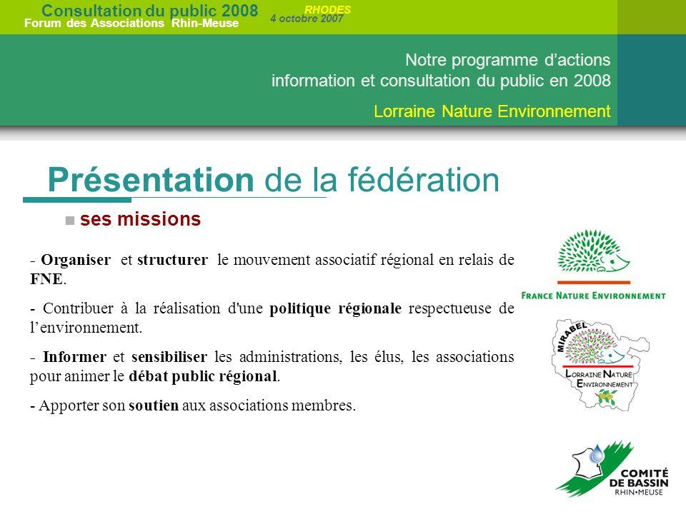 Consultation du public 2008 Forum des Associations Rhin-Meuse 4 octobre 2007 RHODES Notre programme dactions information et consultation du public en 2008 Lorraine Nature Environnement Présentation de la fédération ses missions - Organiser et structurer le mouvement associatif régional en relais de FNE.