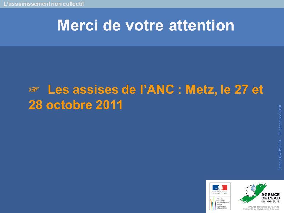 Lassainissement non collectif Patricia MAUVIEUX – 09 décembre 2010 Merci de votre attention Les assises de lANC : Metz, le 27 et 28 octobre 2011