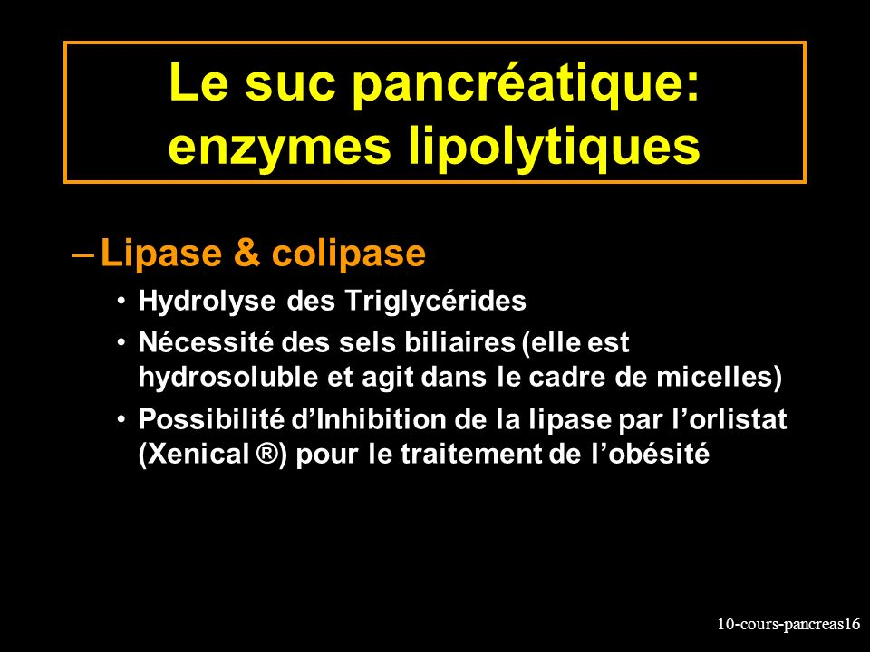 10-cours-pancreas16 Le suc pancréatique: enzymes lipolytiques –Lipase & colipase Hydrolyse des Triglycérides Nécessité des sels biliaires (elle est hy