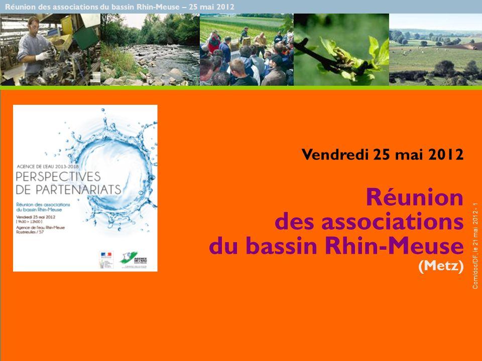 Réunion des associations du bassin Rhin-Meuse – 25 mai 2012 Com/doc/DF, le 21 mai 2012 - 1 Vendredi 25 mai 2012 Réunion des associations du bassin Rhin-Meuse (Metz)