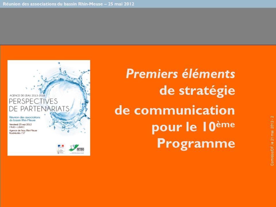 Réunion des associations du bassin Rhin-Meuse – 25 mai 2012 Com/doc/DF, le 21 mai 2012 - 2 Premiers éléments de stratégie de communication pour le 10 ème Programme