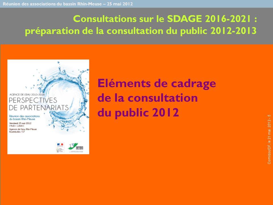 Réunion des associations du bassin Rhin-Meuse – 25 mai 2012 Com/doc/DF, le 21 mai 2012 - 5 Eléments de cadrage de la consultation du public 2012 Consultations sur le SDAGE 2016-2021 : préparation de la consultation du public 2012-2013