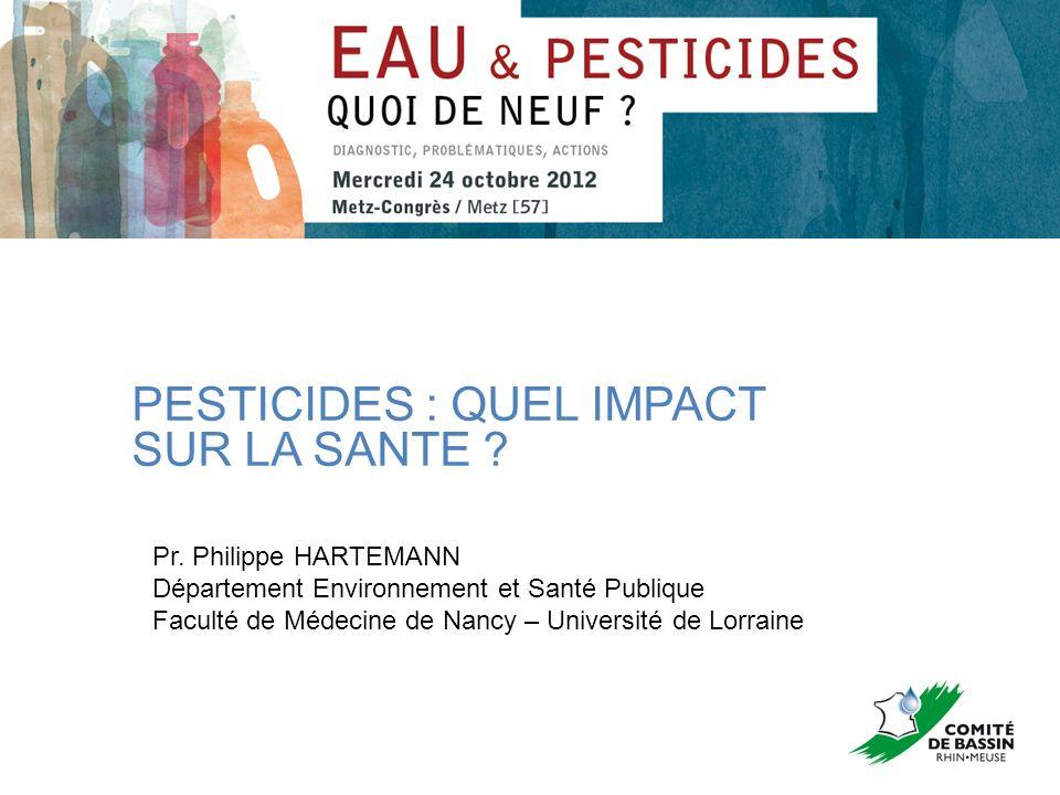 PESTICIDES : QUEL IMPACT SUR LA SANTE ? Pr. Philippe HARTEMANN Département Environnement et Santé Publique Faculté de Médecine de Nancy – Université d
