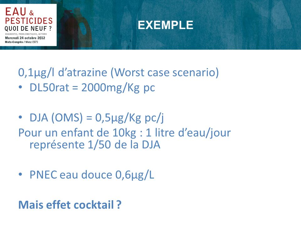 EXEMPLE 0,1µg/l datrazine (Worst case scenario) DL50rat = 2000mg/Kg pc DJA (OMS) = 0,5µg/Kg pc/j Pour un enfant de 10kg : 1 litre deau/jour représente