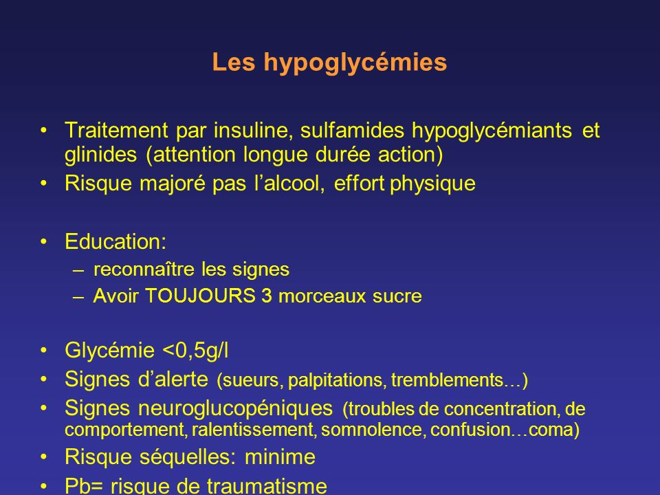Les hypoglycémies Traitement par insuline, sulfamides hypoglycémiants et glinides (attention longue durée action) Risque majoré pas lalcool, effort ph