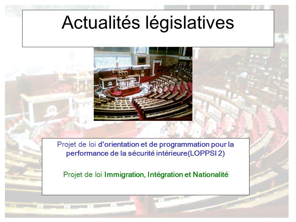 Actualités législatives Projet de loi d orientation et de programmation pour la performance de la sécurité intérieure(LOPPSI 2) Projet de loi Immigration, Intégration et Nationalité