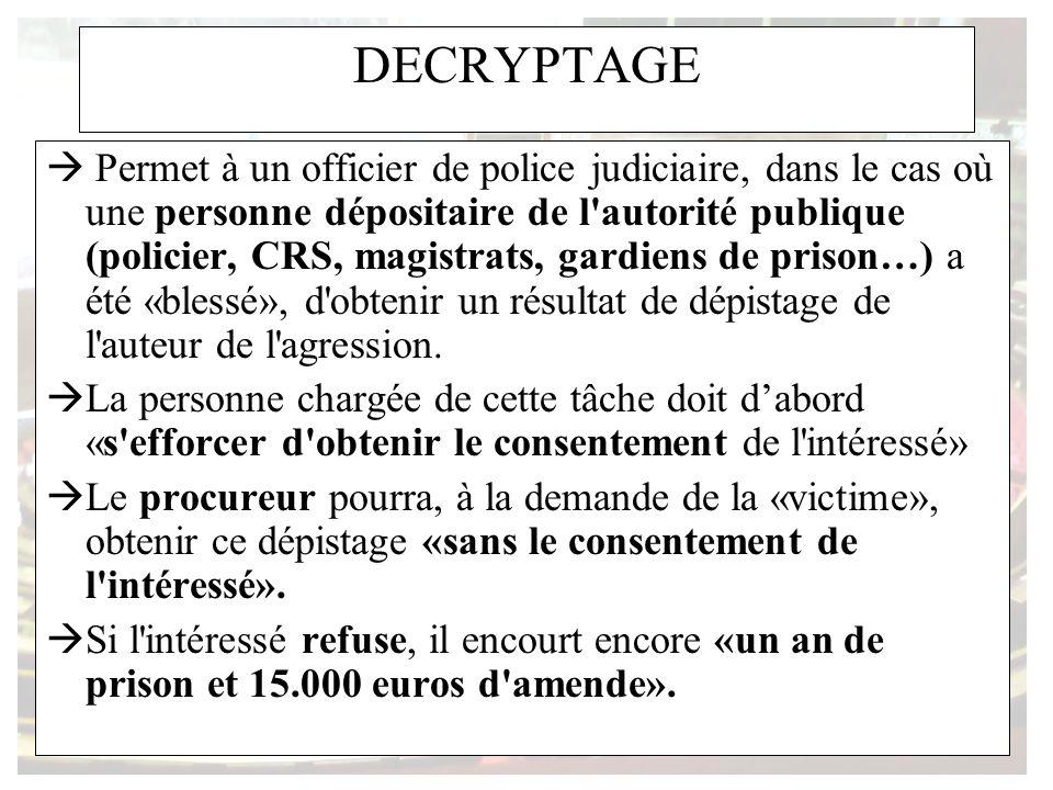 DECRYPTAGE Permet à un officier de police judiciaire, dans le cas où une personne dépositaire de l autorité publique (policier, CRS, magistrats, gardiens de prison…) a été «blessé», d obtenir un résultat de dépistage de l auteur de l agression.