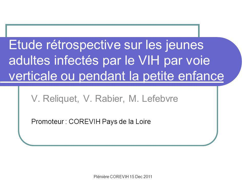 Plénière COREVIH 15 Dec 2011 Contexte Lamélioration du traitement anti-rétroviral par larrivée des HAART à partir de 1996 a permis la survie denfants infectés de manière périnatale jusquà ladolescence et lâge adulte Plusieurs cohortes concernent ces enfants infectés par voie verticale ou dans lenfance EPF French Perinatal Cohort : 348 enfants âgés de moins de 18 ans, infectés entre 1985 et 1994 CHIPS Collaborative HIV Paediatric Study : 654 enfants du Royaume Uni et dIrlande, âgés de plus de 10 ans suivis entre 1996 et 2007 Pediatric AIDS Clinical Trials Group 219/219C : 1236 enfants des Etats Unis suivis entre 1996 et 2006