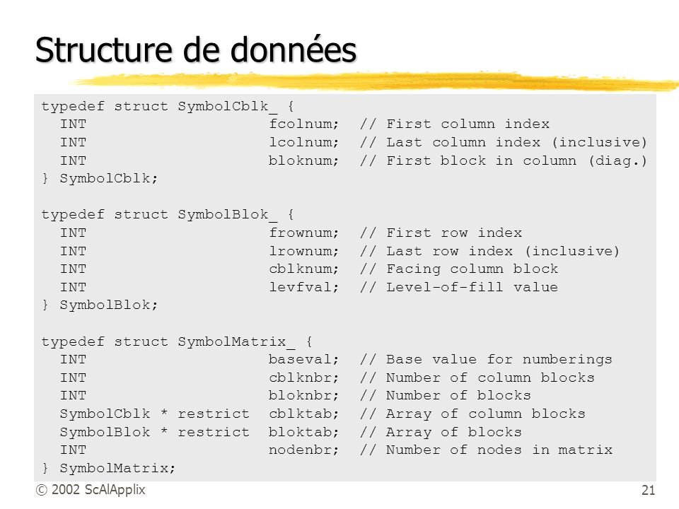 21© 2002 ScAlApplix Structure de données typedef struct SymbolCblk_ { INT fcolnum; // First column index INT lcolnum; // Last column index (inclusive)