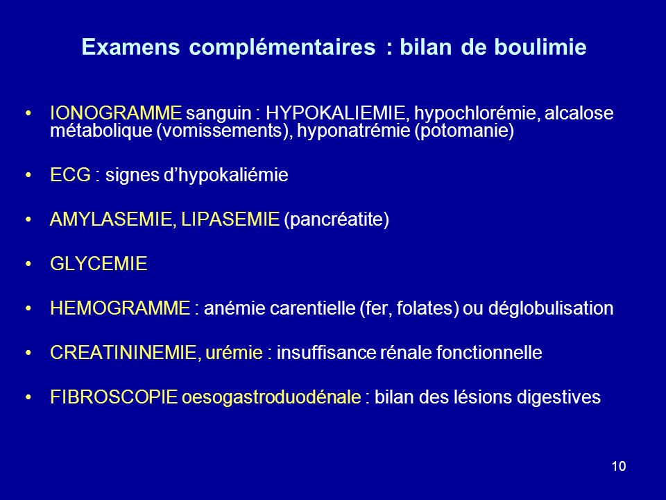 10 Examens complémentaires : bilan de boulimie IONOGRAMME sanguin : HYPOKALIEMIE, hypochlorémie, alcalose métabolique (vomissements), hyponatrémie (po