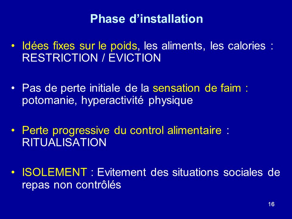 16 Phase dinstallation Idées fixes sur le poids, les aliments, les calories : RESTRICTION / EVICTION Pas de perte initiale de la sensation de faim : p