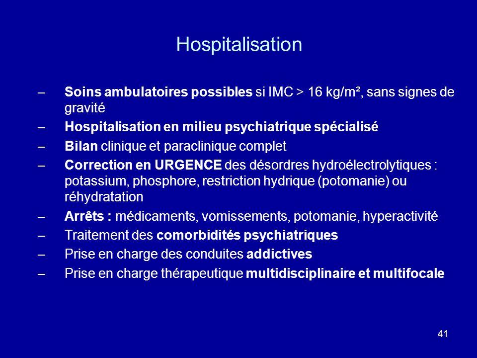 41 Hospitalisation –Soins ambulatoires possibles si IMC > 16 kg/m², sans signes de gravité –Hospitalisation en milieu psychiatrique spécialisé –Bilan