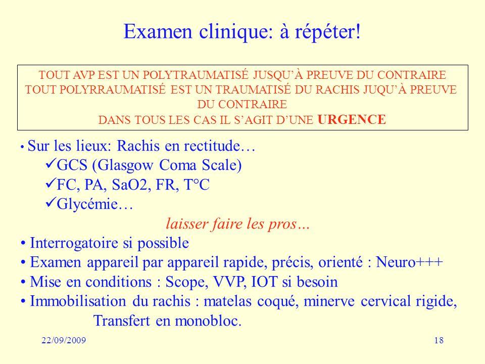 22/09/200918 Examen clinique: à répéter! TOUT AVP EST UN POLYTRAUMATISÉ JUSQUÀ PREUVE DU CONTRAIRE TOUT POLYRRAUMATISÉ EST UN TRAUMATISÉ DU RACHIS JUQ