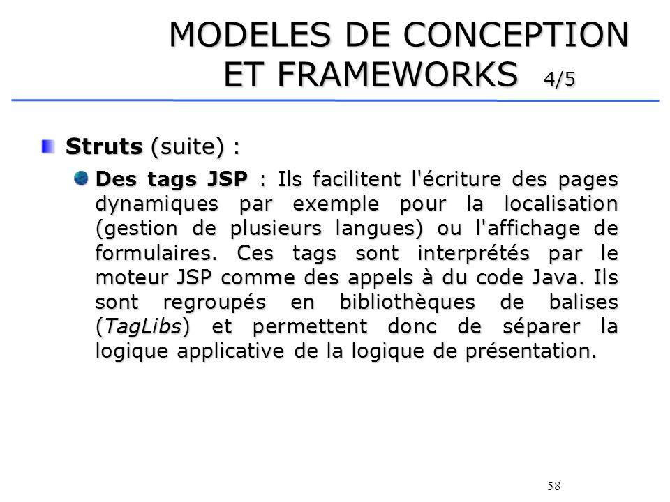 58 MODELES DE CONCEPTION ET FRAMEWORKS 4/5 Struts (suite) : Des tags JSP : Ils facilitent l écriture des pages dynamiques par exemple pour la localisation (gestion de plusieurs langues) ou l affichage de formulaires.