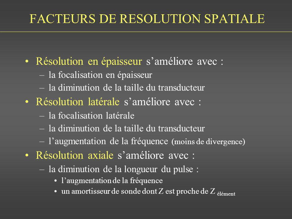 FACTEURS DE RESOLUTION SPATIALE Résolution en épaisseur saméliore avec : –la focalisation en épaisseur –la diminution de la taille du transducteur Rés