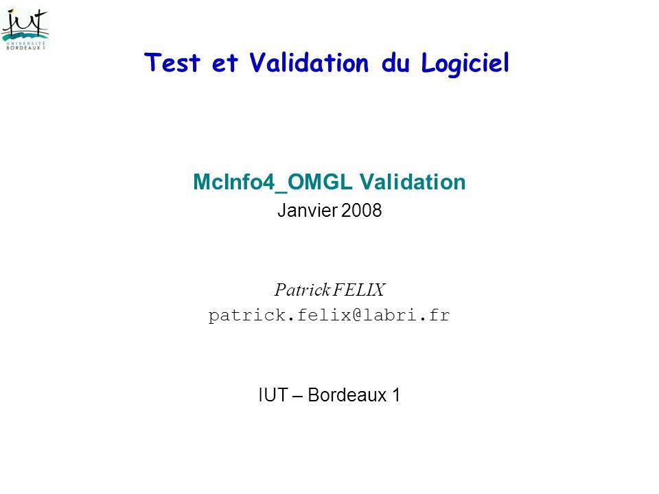 Test et Validation du Logiciel McInfo4_OMGL Validation Janvier 2008 Patrick FELIX patrick.felix@labri.fr IUT – Bordeaux 1