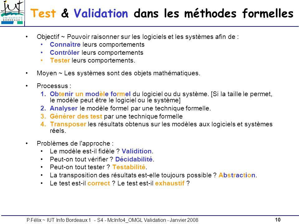10P.Félix ~ IUT Info Bordeaux 1 - S4 - McInfo4_OMGL Validation - Janvier 2008 Test & Validation dans les méthodes formelles Objectif ~ Pouvoir raisonner sur les logiciels et les systèmes afin de : Connaître leurs comportements Contrôler leurs comportements Tester leurs comportements.