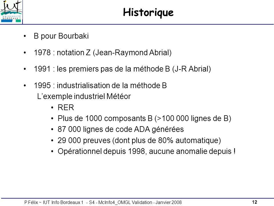 12P.Félix ~ IUT Info Bordeaux 1 - S4 - McInfo4_OMGL Validation - Janvier 2008 Historique B pour Bourbaki 1978 : notation Z (Jean-Raymond Abrial) 1991 : les premiers pas de la méthode B (J-R Abrial) 1995 : industrialisation de la méthode B Lexemple industriel Météor RER Plus de 1000 composants B (>100 000 lignes de B) 87 000 lignes de code ADA générées 29 000 preuves (dont plus de 80% automatique) Opérationnel depuis 1998, aucune anomalie depuis !