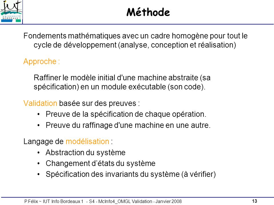 13P.Félix ~ IUT Info Bordeaux 1 - S4 - McInfo4_OMGL Validation - Janvier 2008 Méthode Fondements mathématiques avec un cadre homogène pour tout le cycle de développement (analyse, conception et réalisation) Approche : Raffiner le modèle initial d une machine abstraite (sa spécification) en un module exécutable (son code).