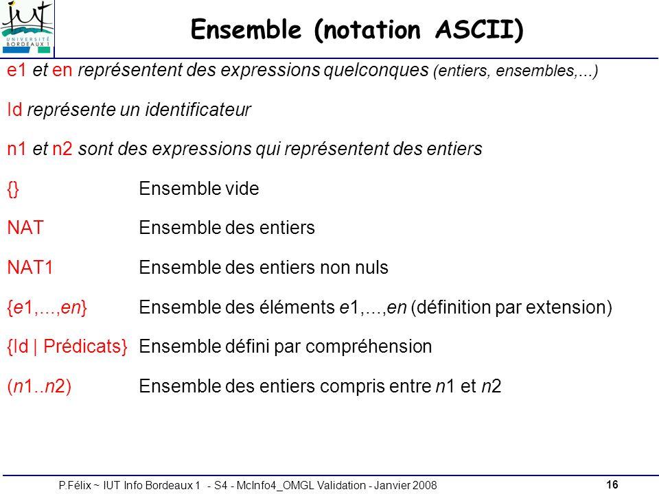 16P.Félix ~ IUT Info Bordeaux 1 - S4 - McInfo4_OMGL Validation - Janvier 2008 Ensemble (notation ASCII) e1 et en représentent des expressions quelconques (entiers, ensembles,...) Id représente un identificateur n1 et n2 sont des expressions qui représentent des entiers {} Ensemble vide NAT Ensemble des entiers NAT1 Ensemble des entiers non nuls {e1,...,en}Ensemble des éléments e1,...,en (définition par extension) {Id | Prédicats}Ensemble défini par compréhension (n1..n2)Ensemble des entiers compris entre n1 et n2
